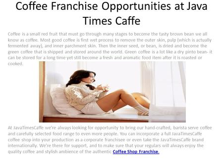 Coffee Franchise Opportunities at Java Times Caffe Coffee is a small red fruit that must go through many stages to become the tasty brown bean we all know.