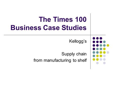 The Times 100 Business Case Studies Kellogg's Supply chain from manufacturing to shelf.