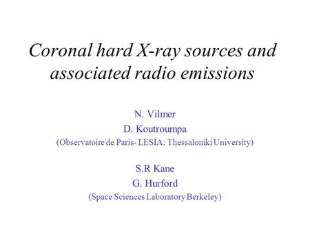 Coronal hard X-ray sources and associated radio emissions N. Vilmer D. Koutroumpa (Observatoire de Paris- LESIA; Thessaloniki University) S.R Kane G. Hurford.