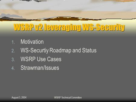 August 3, 2004WSRP Technical Committee WSRP v2 leveraging WS-Security 1. Motivation 2. WS-Securtiy Roadmap and Status 3. WSRP Use Cases 4. Strawman/Issues.