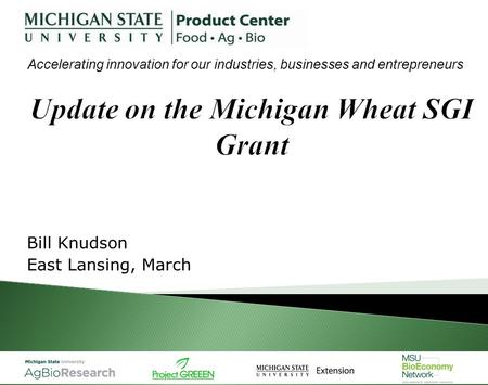 Bill Knudson East Lansing, March Accelerating innovation for our industries, businesses and entrepreneurs.
