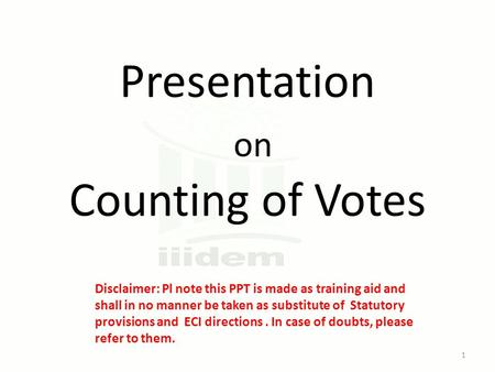 Presentation on Counting of Votes Disclaimer: Pl note this PPT is made as training aid and shall in no manner be taken as substitute of Statutory provisions.