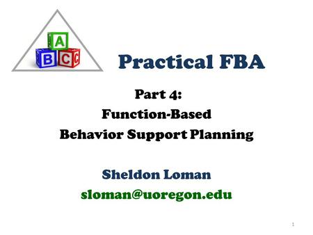 Part 4: Function-Based Behavior Support Planning Sheldon Loman 1 Practical FBA.