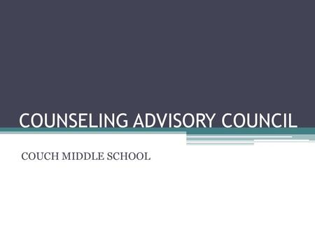 COUNSELING ADVISORY COUNCIL COUCH MIDDLE SCHOOL. WELCOME! Dr. David Anderson Counselor.