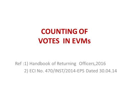COUNTING OF VOTES IN EVMs Ref :1) Handbook of Returning Officers,2016 2) ECI No. 470/INST/2014-EPS Dated 30.04.14.