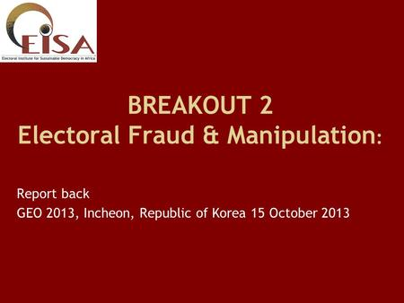 BREAKOUT 2 Electoral Fraud & Manipulation : Report back GEO 2013, Incheon, Republic of Korea 15 October 2013.