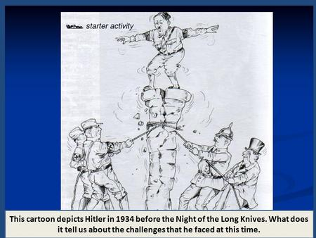 This cartoon depicts Hitler in 1934 before the Night of the Long Knives. What does it tell us about the challenges that he faced at this time.