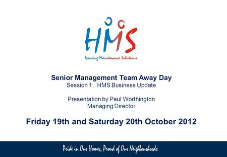 Senior Management Team Away Day Session 1: HMS Business Update Presentation by Paul Worthington Managing Director Friday 19th and Saturday 20th October.