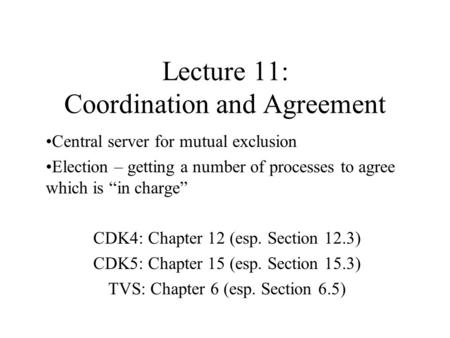 "Lecture 11: Coordination and Agreement Central server for mutual exclusion Election – getting a number of processes to agree which is ""in charge"" CDK4:"