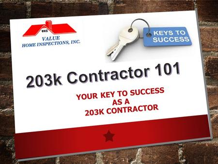 YOUR KEY TO SUCCESS AS A 203K CONTRACTOR. www.valuehomeinspections.com 203k Contractor 101 Workshop 80% OF SUCCESS …