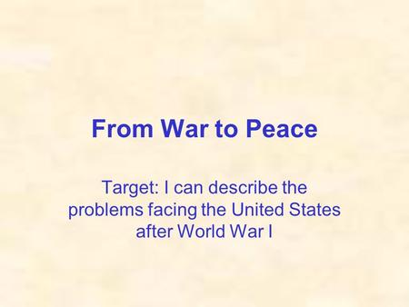 From War to Peace Target: I can describe the problems facing the United States after World War I.