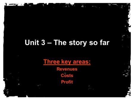 Unit 3 – The story so far Three key areas: Revenues Costs Profit.