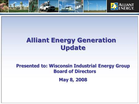 Presented to: Wisconsin Industrial Energy Group Board of Directors May 8, 2008 Alliant Energy Generation Update.