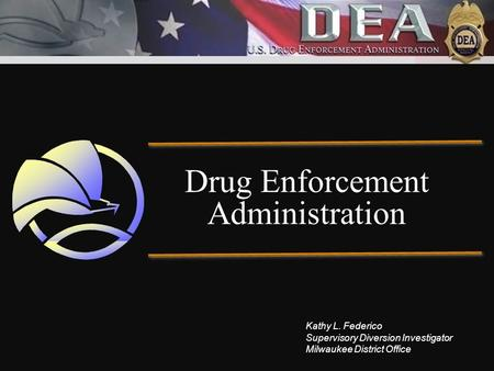 Drug Enforcement Administration Kathy L. Federico Supervisory Diversion Investigator Milwaukee District Office.