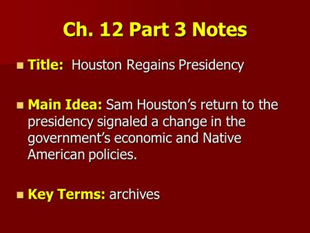 Ch. 12 Part 3 Notes Title: Houston Regains Presidency Title: Houston Regains Presidency Main Idea: Sam Houston's return to the presidency signaled a change.