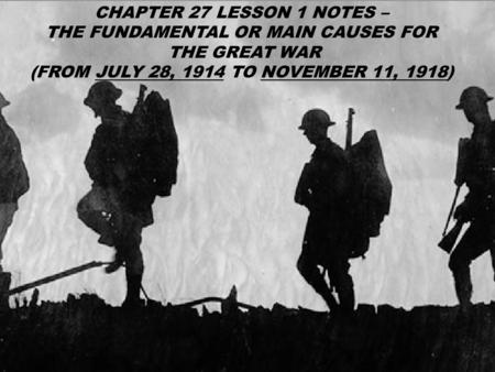CHAPTER 27 LESSON 1 NOTES – THE FUNDAMENTAL OR MAIN CAUSES FOR THE GREAT WAR (FROM JULY 28, 1914 TO NOVEMBER 11, 1918)