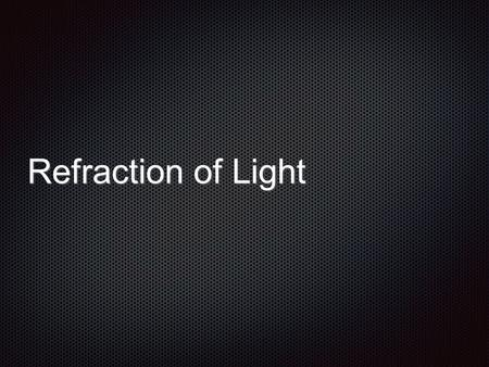 Refraction of Light. Refraction is the bending of light at the boundary of two transparent substances We sometimes call the transparent substances media.