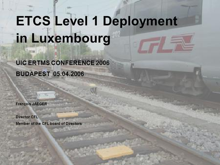 05.04.06 1 ETCS Level 1 Deployment in Luxembourg UIC ERTMS CONFERENCE 2006 BUDAPEST 05.04.2006 François JAEGER Director CFL Member of the CFL board of.