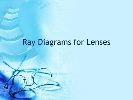 Ray Diagrams for Lenses. All ray diagrams start with a center line and the lens Note: the lens can be simplified into a straight vertical line Convex.