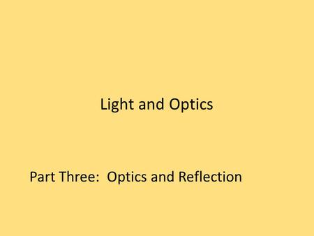 Light and Optics Part Three: Optics and Reflection.