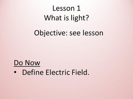 Lesson 1 What is light? Objective: see lesson Do Now Define Electric Field.