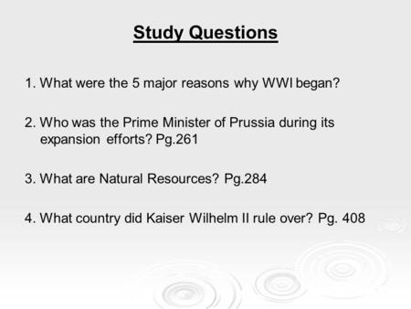 Study Questions 1. What were the 5 major reasons why WWI began? 2. Who was the Prime Minister of Prussia during its expansion efforts? Pg.261 3. What are.