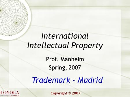 International Intellectual Property Prof. Manheim Spring, 2007 Trademark - Madrid Copyright © 2007.