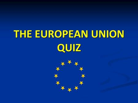 THE EUROPEAN UNION QUIZ. 1 In 1957, six countries came together to form the original European Economic Community: France, Germany, Belgium, Netherlands,