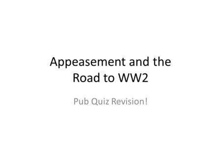 Appeasement and the Road to WW2 Pub Quiz Revision!