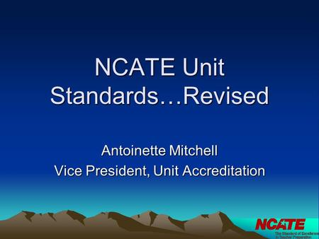 NCATE Unit Standards…Revised Antoinette Mitchell Vice President, Unit Accreditation.