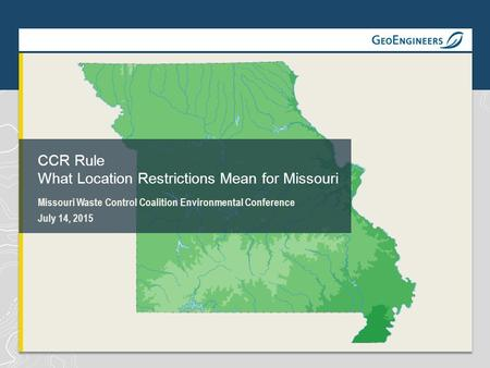Missouri Waste Control Coalition Environmental Conference July 14, 2015 CCR Rule What Location Restrictions Mean for Missouri.