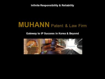 MUHANN Patent & Law Firm Gateway to IP Success in Korea & Beyond Infinite Responsibility & Reliability.