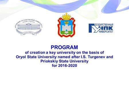 PROGRAM of creation a key university on the basis of Oryol State University named after I.S. Turgenev and Priokskiy State University for 2016-2020.