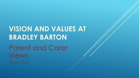 VISION AND VALUES AT BRADLEY BARTON Parent and Carer Views Autumn 2013.
