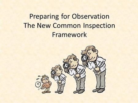 Preparing for Observation The New Common Inspection Framework.