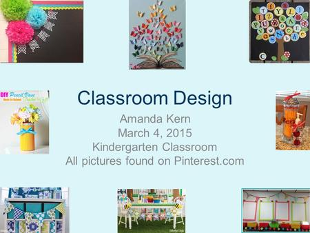 Classroom Design Amanda Kern March 4, 2015 Kindergarten Classroom All pictures found on Pinterest.com.