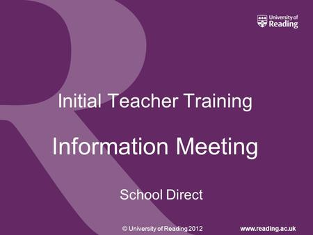 © University of Reading 2012www.reading.ac.uk Initial Teacher Training Information Meeting School Direct.
