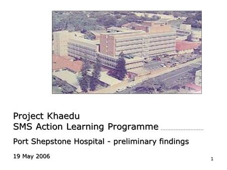 1 Project Khaedu SMS Action Learning Programme Port Shepstone Hospital - preliminary findings 19 May 2006.