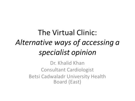 The Virtual Clinic: Alternative ways of accessing a specialist opinion Dr. Khalid Khan Consultant Cardiologist Betsi Cadwaladr University Health Board.