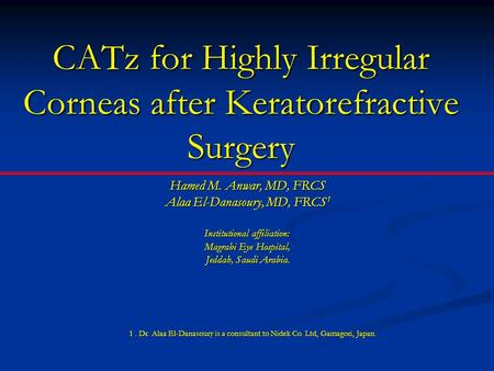 CATz for Highly Irregular Corneas after Keratorefractive Surgery Hamed M. Anwar, MD, FRCS Alaa El-Danasoury, MD, FRCS 1 Institutional affiliation: Magrabi.
