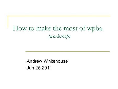 How to make the most of wpba. (workshop) Andrew Whitehouse Jan 25 2011.