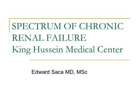 SPECTRUM OF CHRONIC RENAL FAILURE King Hussein Medical Center Edward Saca MD, MSc.