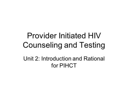 Provider Initiated HIV Counseling and Testing Unit 2: Introduction and Rational for PIHCT.