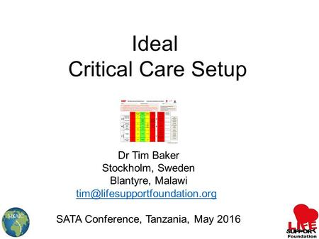 Ideal Critical Care Setup Dr Tim Baker Stockholm, Sweden Blantyre, Malawi SATA Conference, Tanzania, May 2016.