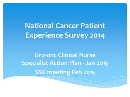 National Cancer Patient Experience Survey 2014 Uro-onc Clinical Nurse Specialist Action Plan - Jan 2015 SSG meeting Feb 2015.