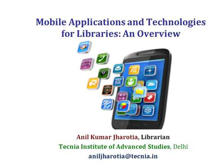 Mobile Applications and Technologies for Libraries: An Overview Anil Kumar Jharotia, Librarian Tecnia Institute of Advanced Studies, Delhi