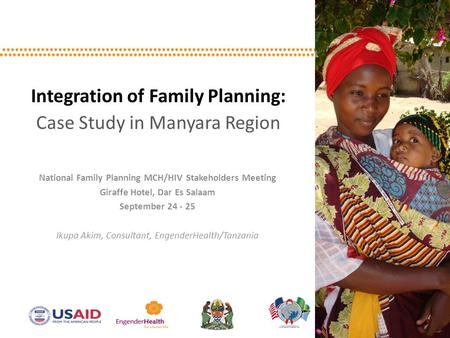 Integration of Family Planning: Case Study in Manyara Region National Family Planning MCH/HIV Stakeholders Meeting Giraffe Hotel, Dar Es Salaam September.