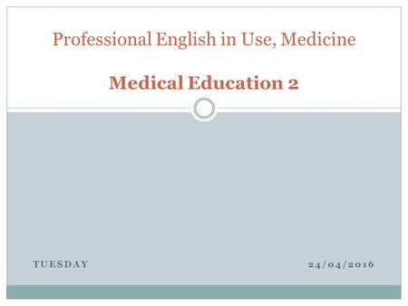 TUESDAY 24/04/2016 Professional English in Use, Medicine Medical Education 2.