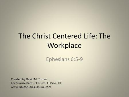 The Christ Centered Life: The Workplace Ephesians 6:5-9 Created by David M. Turner For Sunrise Baptist Church, El Paso, TX www.BibleStudies-Online.com.