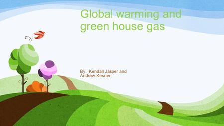 Global warming and green house gas By: Kendall Jasper and Andrew Kesner.